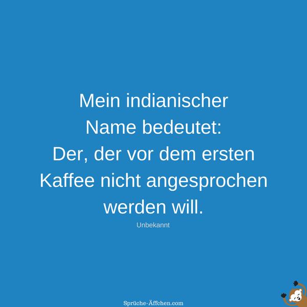 Coole Sprüche - Mein indianischer Name bedeutet Der, der vor dem ersten Kaffee nicht angesprochen werden will. -Unbekannt