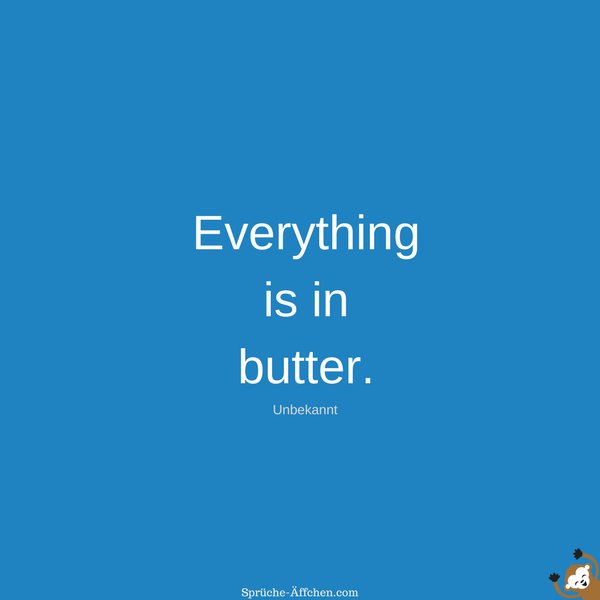 Dumme Sprüche - Everything is in butter. -Unbekannt