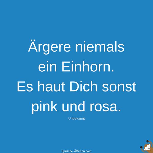 Einhorn Sprüche - Ärgere niemals ein Einhorn. Es haut Dich sonst pink und rosa. -Unbekannt