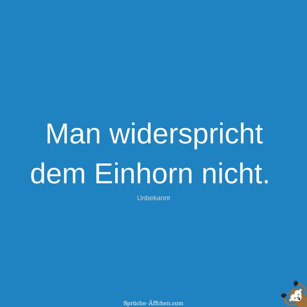 Einhorn Sprüche - Man widerspricht dem Einhorn nicht. -Unbekannt