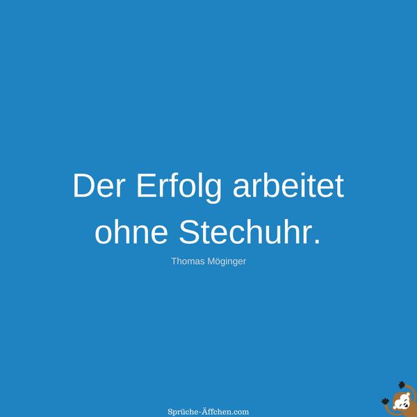 """Der Erfolg arbeitet ohne Stechuhr."" -Thomas Möginger"