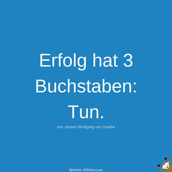 Erfolg Sprüche - Erfolg hat 3 Buchstaben Tun. -Johann Wolfgang von Goethe