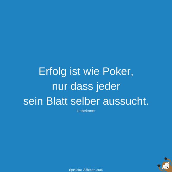 Erfolg Sprüche - Erfolg ist wie Poker, nur dass jeder sein Blatt selber aussucht. -Unbekannt