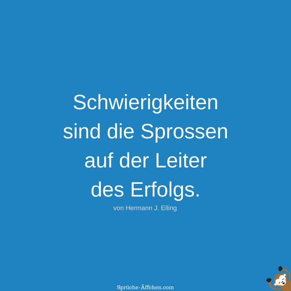 Erfolg Sprüche - Schwierigkeiten sind die Sprossen auf der Leiter des Erfolgs. -Hermann J. Elling
