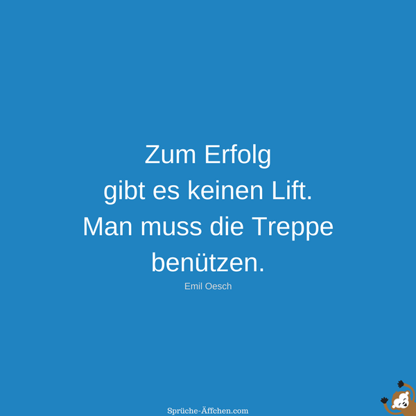 Erfolg Sprüche - Zum Erfolg gibt es keinen Lift. Man muss die Treppe benützen. -Emil Oesch
