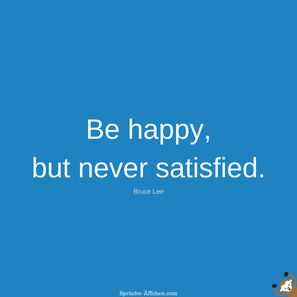 Fitness Sprüche - Be happy, but never satisfied. -Bruce Lee