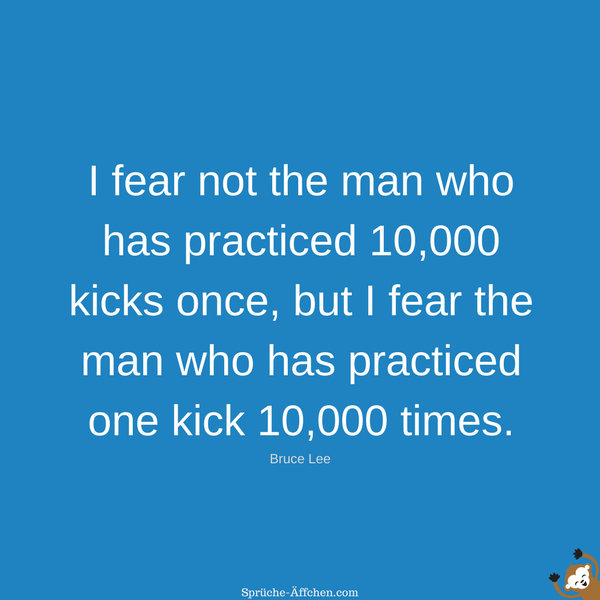 Fitness Sprüche - I fear not the man who has practiced 10,000 kicks once, but I fear the man who has practiced one kick 10,000 times. -Bruce Lee
