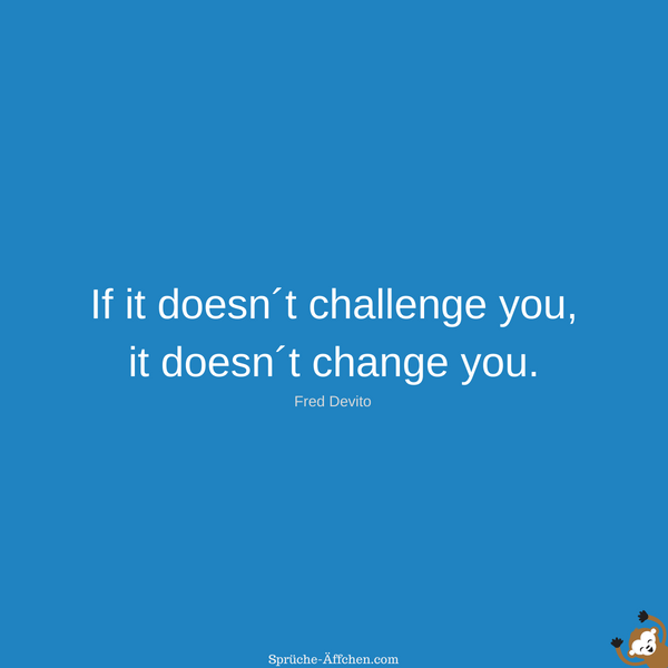 Fitness Sprüche - If it doesn´t challenge you, it doesn´t change you. -Fred Devito