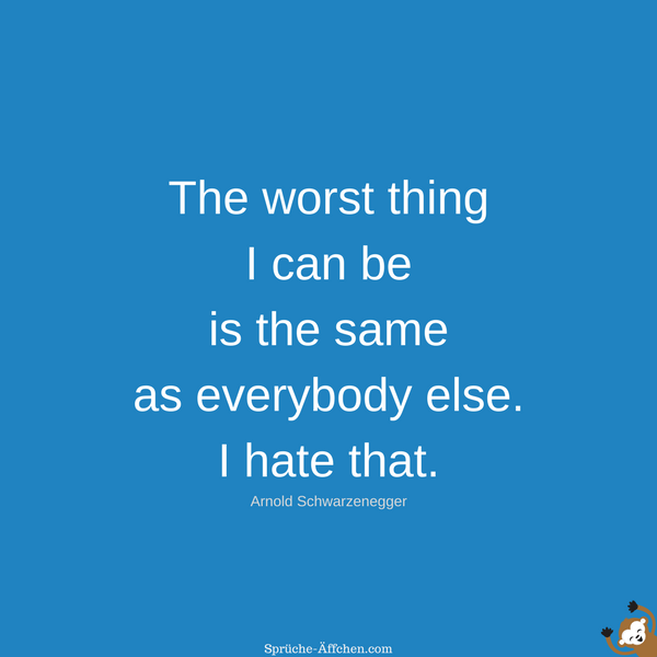 Fitness Sprüche - The worst thing I can be is the same as everybody else. I hate that. -Arnold Schwarzenegger