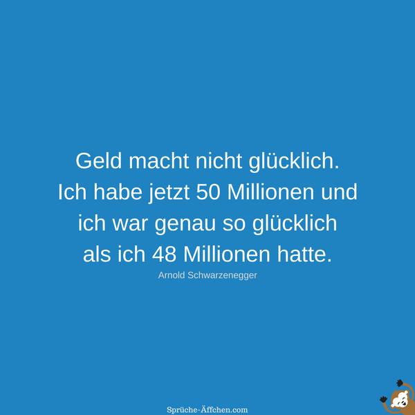 Geld macht nicht glücklich. Ich habe jetzt 50 Millionen und ich war genau so glücklich als ich 48 Millionen hatte. - Arnold Schwarzenegger Zitate