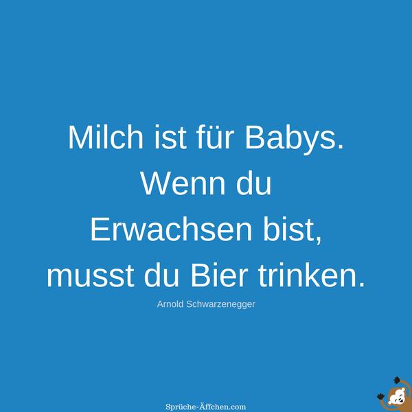 Milch ist für Babys. Wenn du Erwachsen bist, musst du Bier trinken. - Arnold Schwarzenegger Zitate