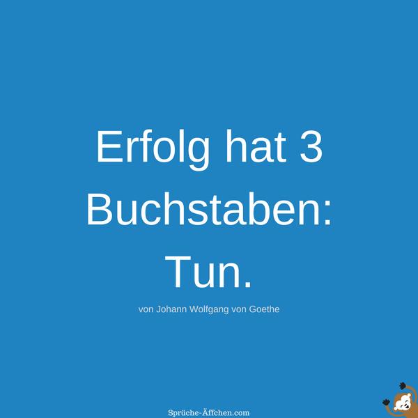 Motivationssprüche - Erfolg hat 3 Buchstaben Tun. -Johann Wolfgang von Goethe