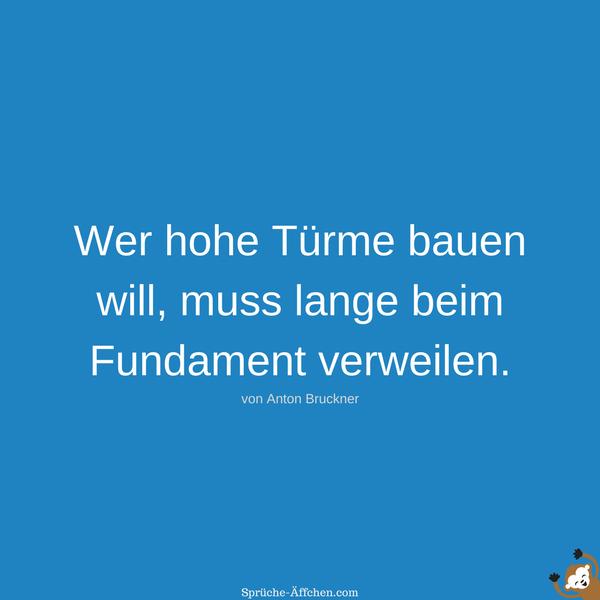 Motivationssprüche - Wer hohe Türme bauen will, muss lange beim Fundament verweilen. -Anton Bruckner