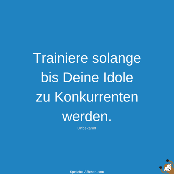Motivationssprüche Sport - Trainiere solange bis Deine Idole zu Konkurrenten werden. -Unbekannt