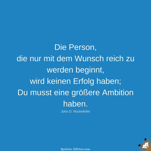 Motivierende Sprüche - Die Person, die nur mit dem Wunsch reich zu werden beginnt, wird keinen Erfolg haben; Du musst eine größere Ambition haben. -John D. Rockefeller