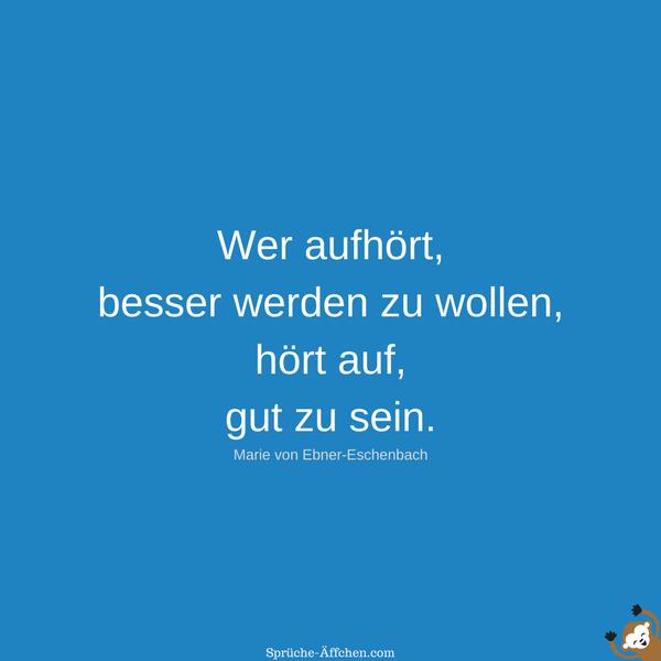 Motivierende Sprüche - Wer aufhört, besser werden zu wollen, hört auf, gut zu sein. -Marie von Ebner-Eschenbach
