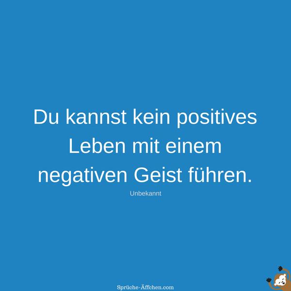Positive Sprüche - Du kannst kein positives Leben mit einem negativen Geist führen. -Unbekannt