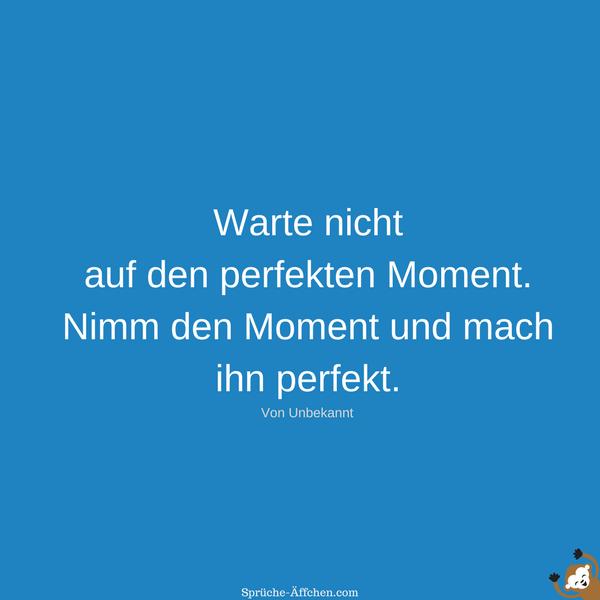 Schöne Sprüche - Warte nicht auf den perfekten Moment. Nimm den Moment und mach ihn perfekt. -Unbekannt