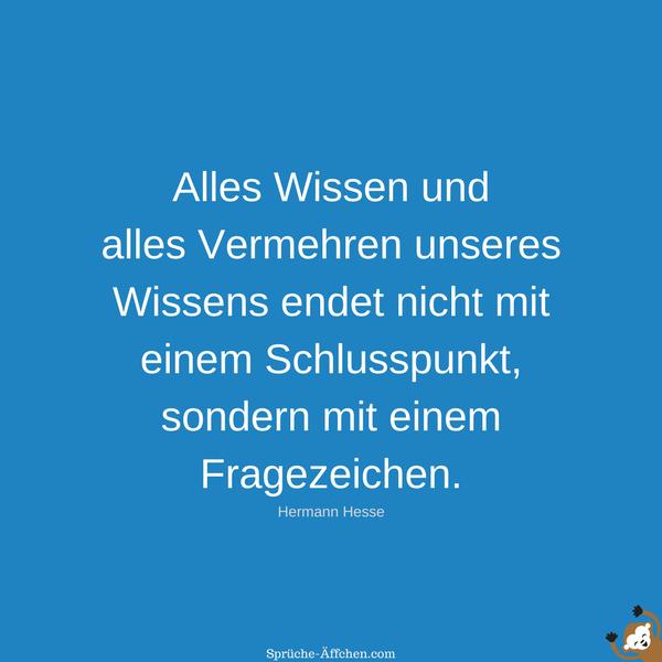 Schlaue Sprüche - Alles Wissen und alles Vermehren unseres Wissens endet nicht mit einem Schlusspunkt, sondern mit einem Fragezeichen. -Hermann Hesse