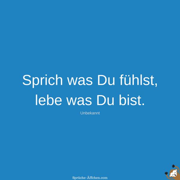 Schlaue Sprüche - Sprich was Du fühlst, lebe was Du bist. -Unbekannt