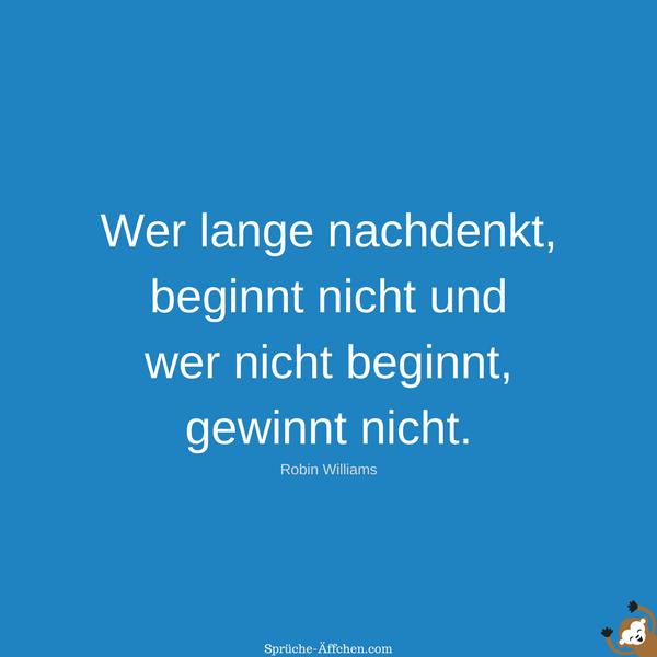 Schlaue Sprüche - Wer lange nachdenkt, beginnt nicht und wer nicht beginnt, gewinnt nicht. -Robin Williams