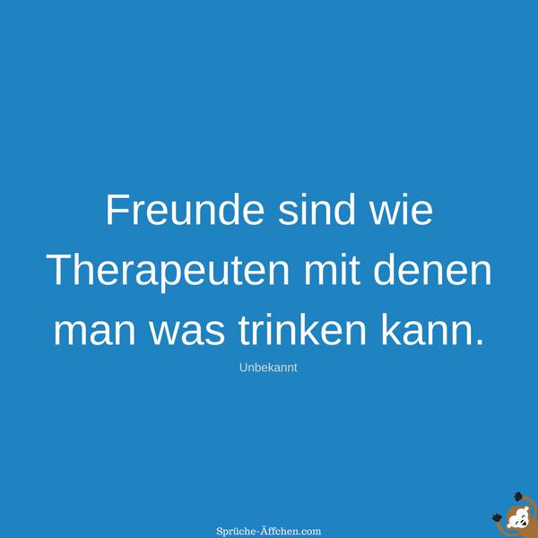 Sprüche Freundschaft - Freunde sind wie Therapeuten mit denen man was trinken kann. -Unbekannt