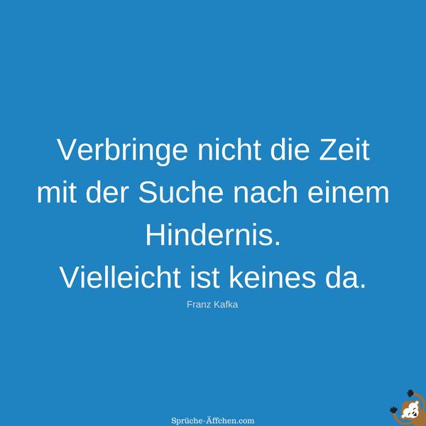 Sprüche zum Nachdenken - Verbringe nicht die Zeit mit der Suche nach einem Hindernis. Vielleicht ist keines da. -Franz Kafka