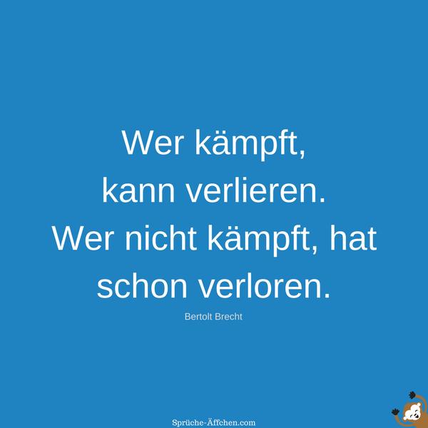 Sprüche zum Nachdenken - Wer kämpft, kann verlieren. Wer nicht kämpft, hat schon verloren. -Bertolt Brecht