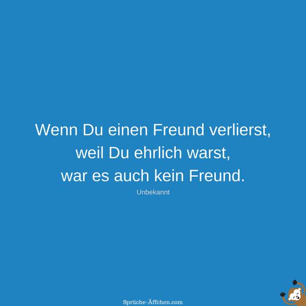 Sprüche Freundschaft - Wenn Du einen Freund verlierst, weil Du ehrlich warst, war es auch kein Freund. -Unbekannt