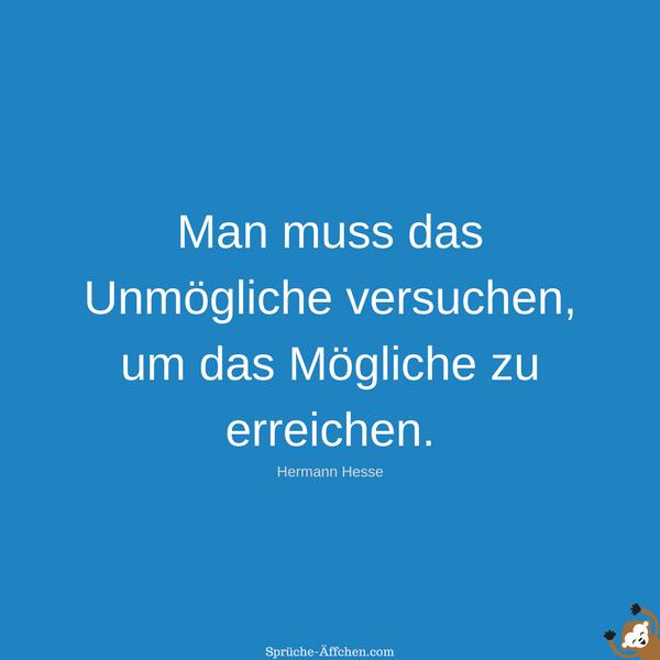 Sprüche zum Nachdenken - Man muss das Unmögliche versuchen, um das Mögliche zu erreichen. -Hermann Hesse