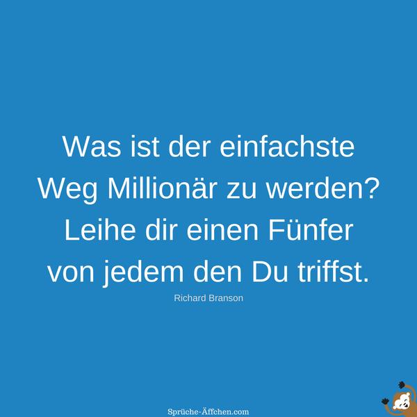 Sprüche zum Nachdenken - Was ist der einfachste Weg Millionär zu werden Leihe dir einen Fünfer von jedem den Du triffst. -Richard Branson