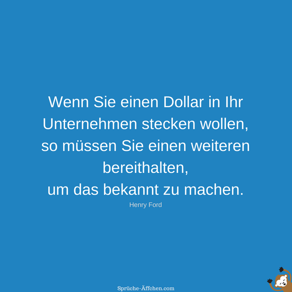 Sprüche zum Nachdenken - Wenn Sie einen Dollar in Ihr Unternehmen stecken wollen, so müssen Sie einen weiteren bereithalten, um das bekannt zu machen. -Henry Ford