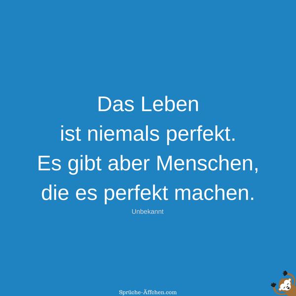 Status Sprüche Leben - Das Leben ist niemals perfekt. Es gibt aber Menschen, die es perfekt machen. -Unbekannt