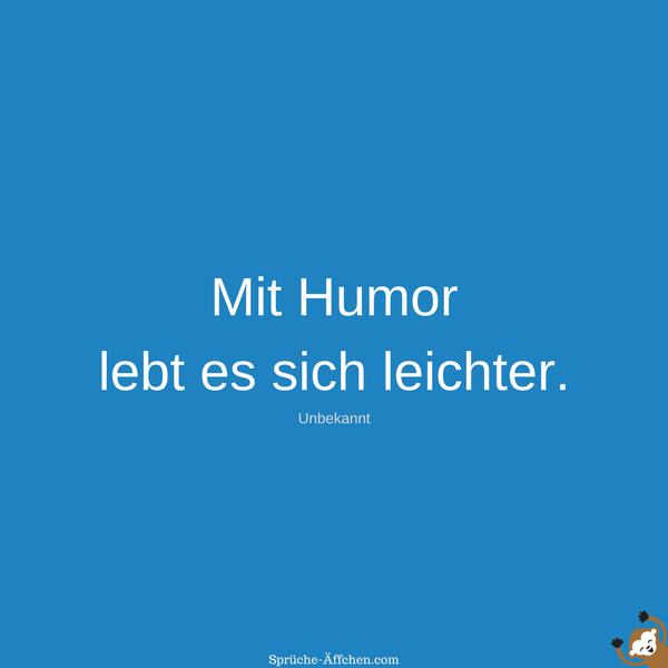 Status Sprüche Leben - Mit Humor lebt es sich leichter. -Unbekannt