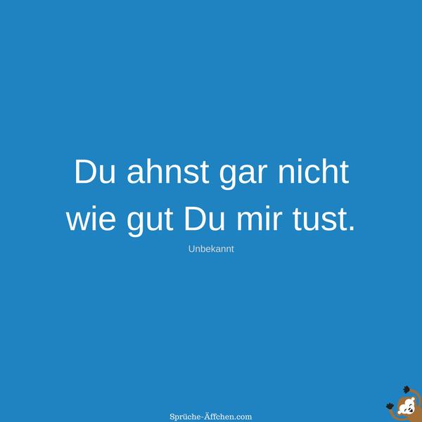 Status Sprüche Liebe - Du ahnst gar nicht wie gut Du mir tust. -Unbekannt