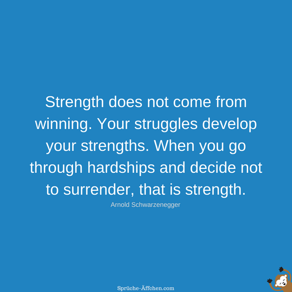 Fitness Sprüche - Strength does not come from winning. Your struggles develop your strengths. When you go through hardships and decide not to surrender, that is strength. -Arnold Schwarzenegger
