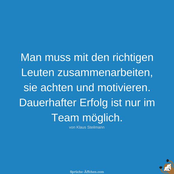 Team Sprüche - Man muss mit den richtigen Leuten zusammenarbeiten, sie achten und motivieren. Dauerhafter Erfolg ist nur im Team möglich. -Klaus Steilmann