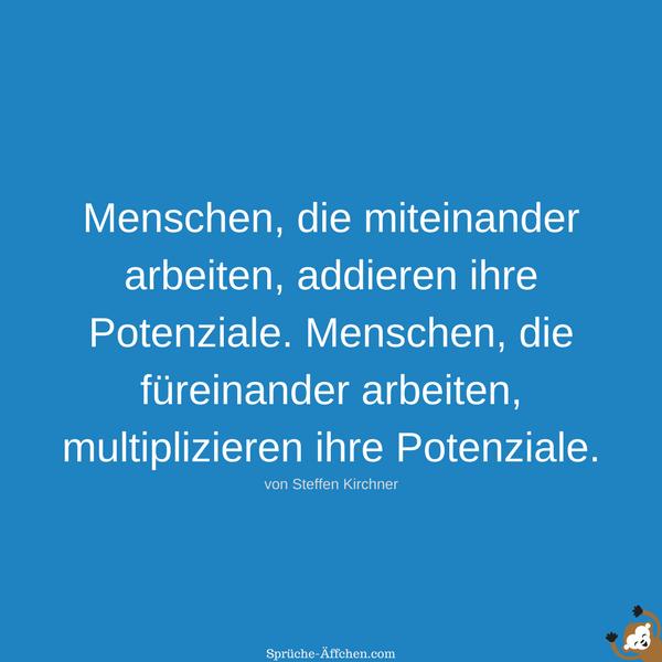 Team Sprüche - Menschen, die miteinander arbeiten, addieren ihre Potenziale. Menschen, die füreinander arbeiten, multiplizieren ihre Potenziale. -Steffen Kirchner