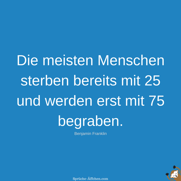 Tiefgründige Sprüche - Die meisten Menschen sterben bereits mit 25 und werden erst mit 75 begraben. -Benjamin Franklin