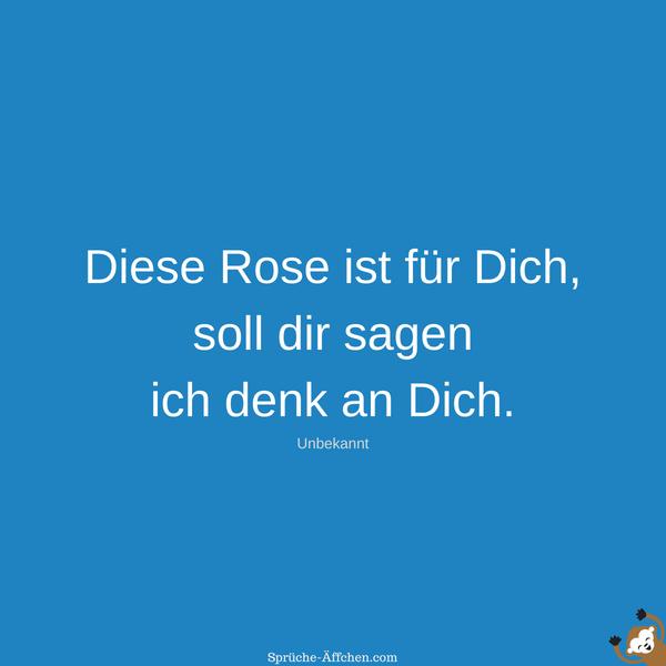 Valentinssprüche - Diese Rose ist für Dich, soll dir sagen ich denk an Dich. -Unbekannt
