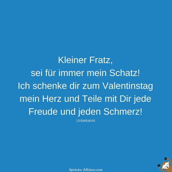 Valentinssprüche - Kleiner Fratz, sei für immer mein Schatz! Ich schenke dir zum Valentinstag mein Herz und Teile mit Dir jede Freude und jeden Schmerz! -Unbekannt
