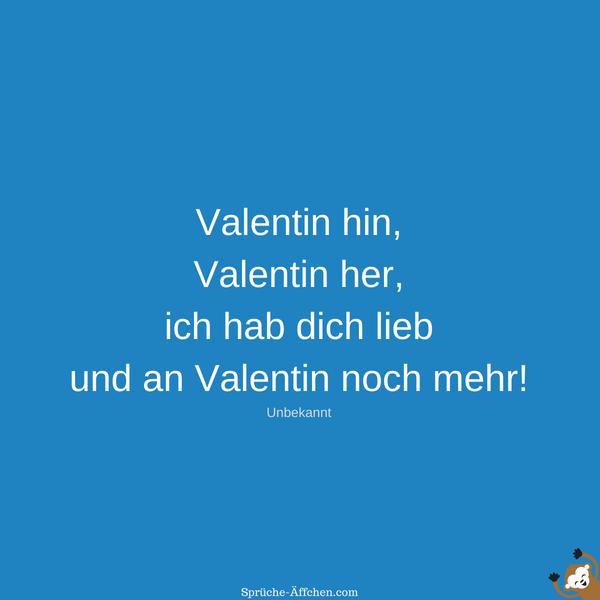 Valentinssprüche - Valentin hin, Valentin her, ich hab dich lieb und an Valentin noch mehr! -Unbekannt