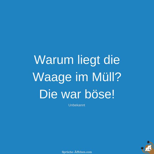 Dumme Sprüche - Warum liegt die Wage im Müll Die war böse! -Unbekannt