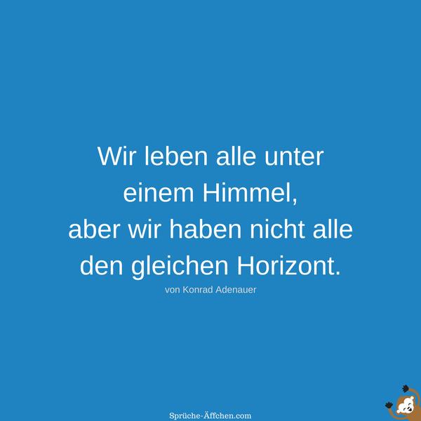 Weise Sprüche - Wir leben alle unter einem Himmel, aber wir haben nicht alle den gleichen Horizont. -Konrad Adenauer