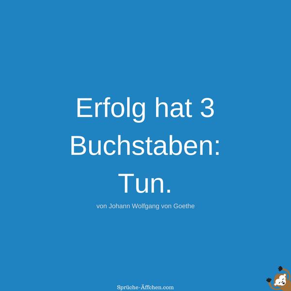 Weise Sprüche - Erfolg hat 3 Buchstaben Tun. -Johann Wolfgang von Goethe