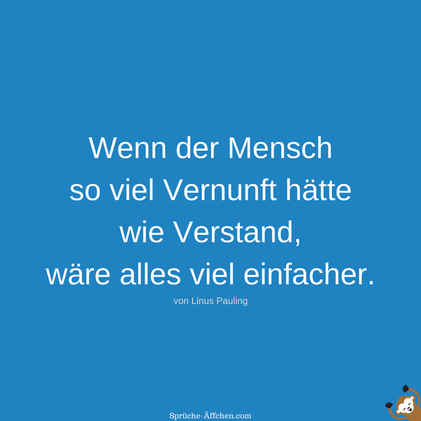 Weise Sprüche - Wenn der Mensch so viel Vernunft hätte wie Verstand, wäre alles viel einfacher. -Linus Pauling