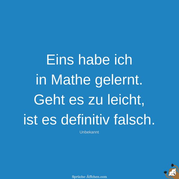 Witzige Sprüche - Eins habe ich in Mathe gelernt. Geht es zu leicht, ist es definitiv falsch. -Unbekannt